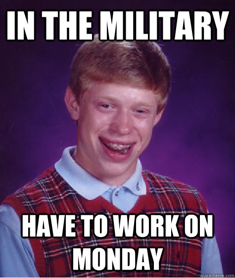 in the military have to work on monday - Bad Luck Brian