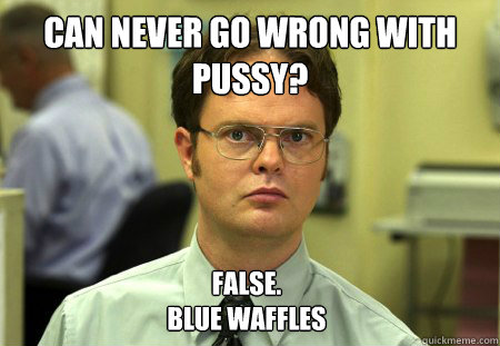 can never go wrong with pussy false blue waffles - Dwight