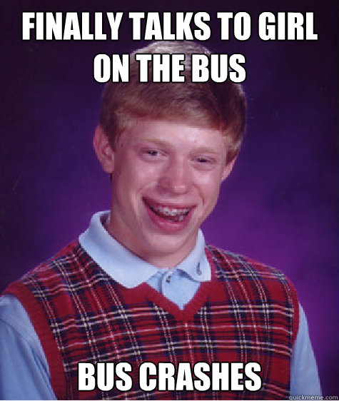 finally talks to girl on the bus bus crashes caption 3 goes  - Bad Luck Brian