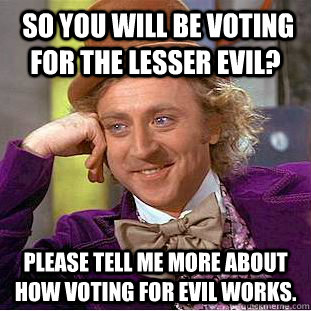 so you will be voting for the lesser evil please tell me m - Condescending Wonka