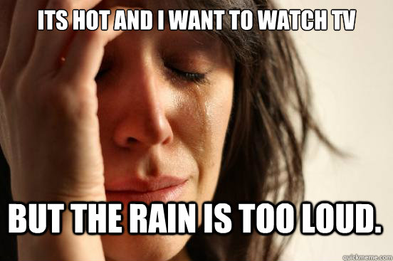 its hot and i want to watch tv but the rain is too loud - First World Problems