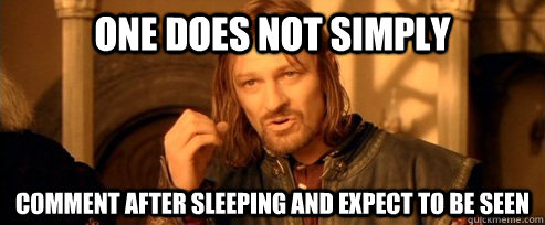 one does not simply comment after sleeping and expect to be  - One Does Not Simply