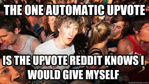 the one automatic upvote is the upvote reddit knows i would  - Sudden Clarity Clarence