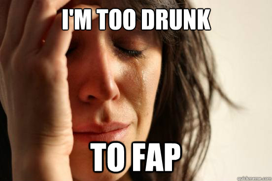 im too drunk to fap - First World Problems