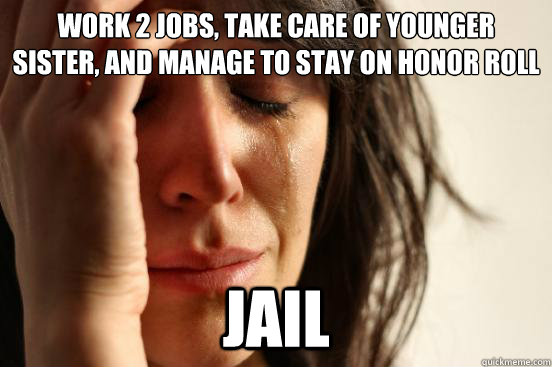 work 2 jobs take care of younger sister and manage to stay - First World Problems