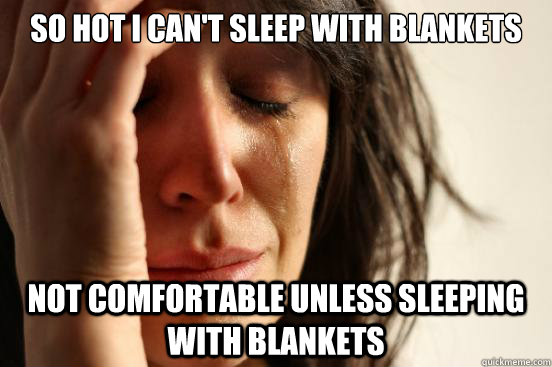 so hot i cant sleep with blankets not comfortable unless sl - First World Problems