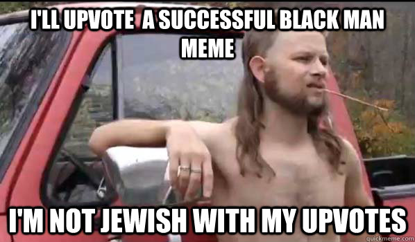 ill upvote a successful black man meme im not jewish wit - Almost Politically Correct Redneck