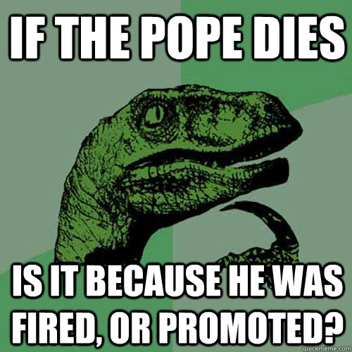 if the pope dies is it because he was fired or promoted - Philosoraptor