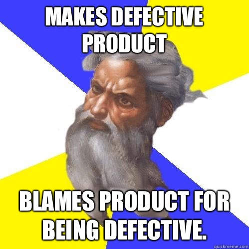 Makes defective product Blames product for being defective - Advice God