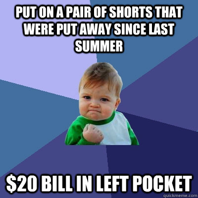 put on a pair of shorts that were put away since last summer - Success Kid