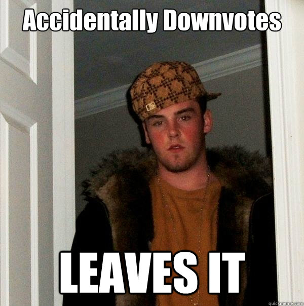 accidentally downvotes leaves it - Scumbag Steve