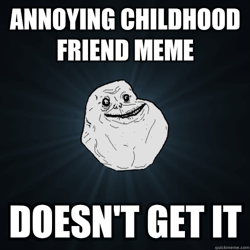 Annoying childhood friend meme Doesnt get it - Forever Alone