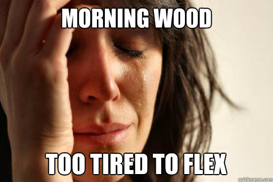 morning wood too tired to flex - First World Problems