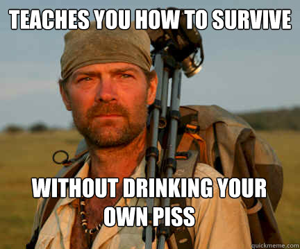 teaches you how to survive without drinking your own piss - Good Guy Les Stroud