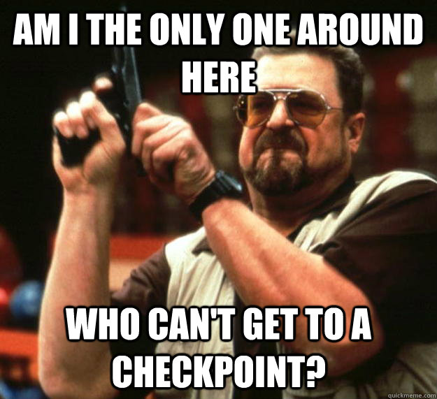 am i the only one around here who cant get to a checkpoint - Angry Walter