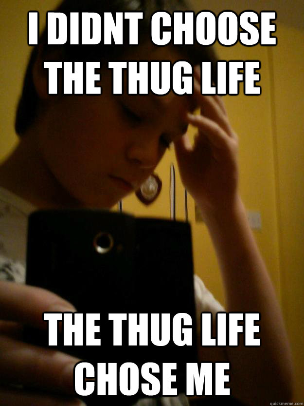i didnt choose the thug life the thug life chose me -