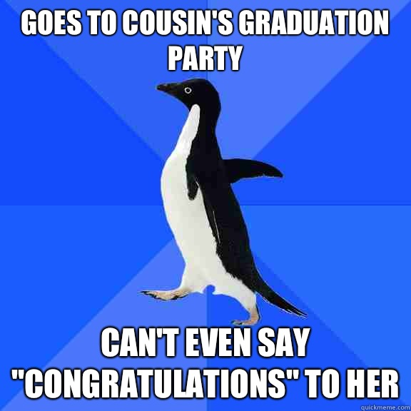 Goes to cousins graduation party Cant even say congratulatio - Socially Awkward Penguin