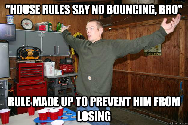 house rules say no bouncing bro rule made up to prevent h - Post College Beer Pong