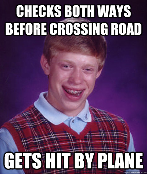 checks both ways before crossing road gets hit by plane - Bad Luck Brian