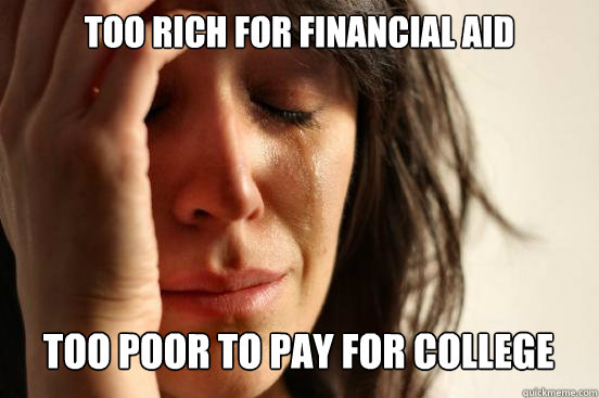 too rich for financial aid too poor to pay for college capt - First World Problems
