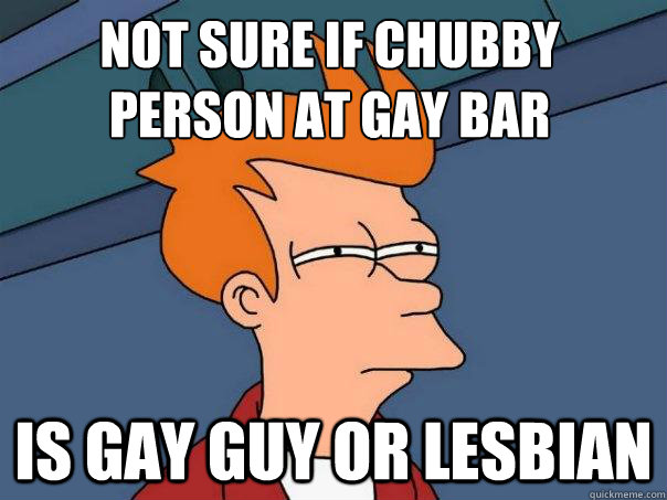 not sure if chubby person at gay bar is gay guy or lesbian  - Futurama Fry