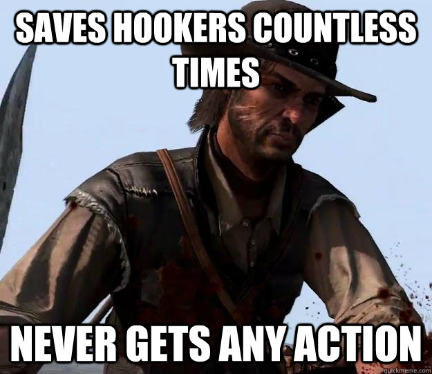 saves hookers countless times never gets any action - Red dead redemption