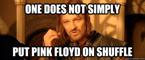one does not simply put pink floyd on shuffle - One Does Not Simply