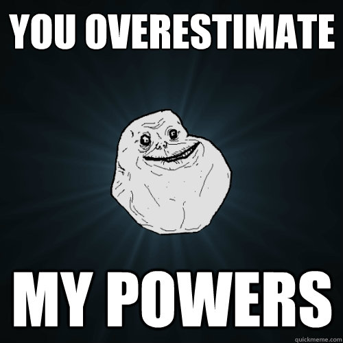 you overestimate my powers - Forever Alone