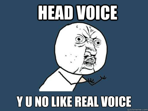 head voice y u no like real voice - Y U No