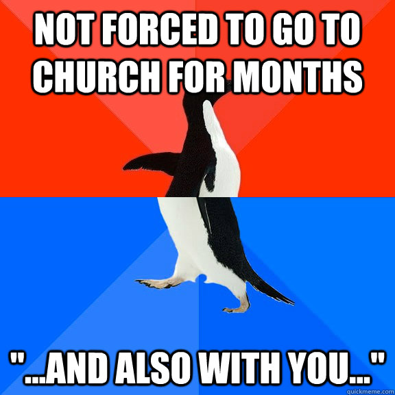 not forced to go to church for months and also with you - Socially Awesome Awkward Penguin