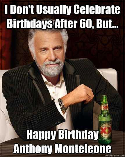 i dont usually celebrate birthdays after 60 but happy b - The Most Interesting Man In The World
