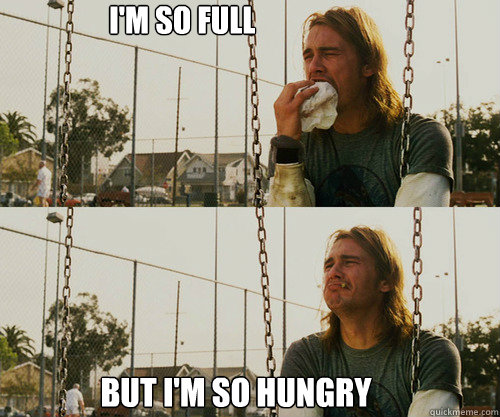 im so full but im so hungry  - FIRST WORLD STONER PROBLEM