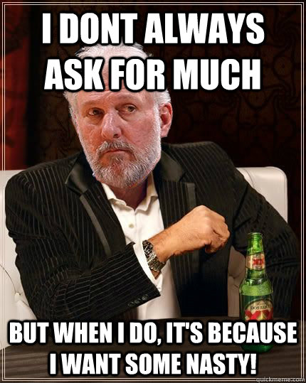 i dont always ask for much but when i do its because i wan - Gregg Popovich Most Interesting Man