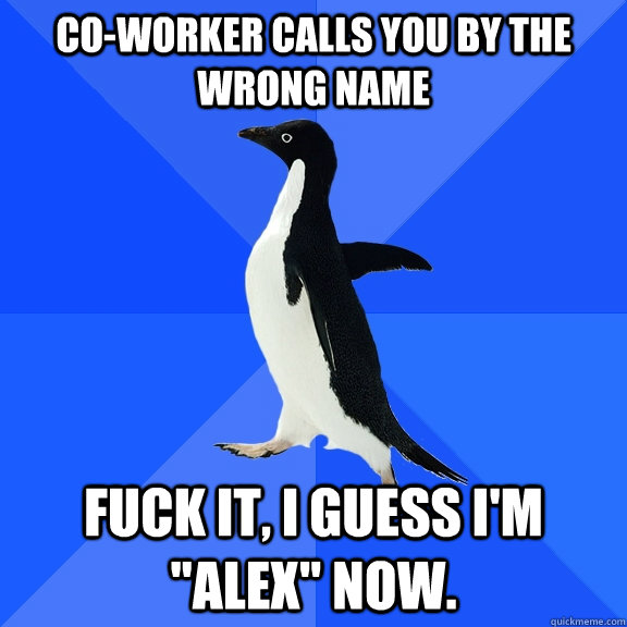 coworker calls you by the wrong name fuck it i guess im  - Socially Awkward Penguin
