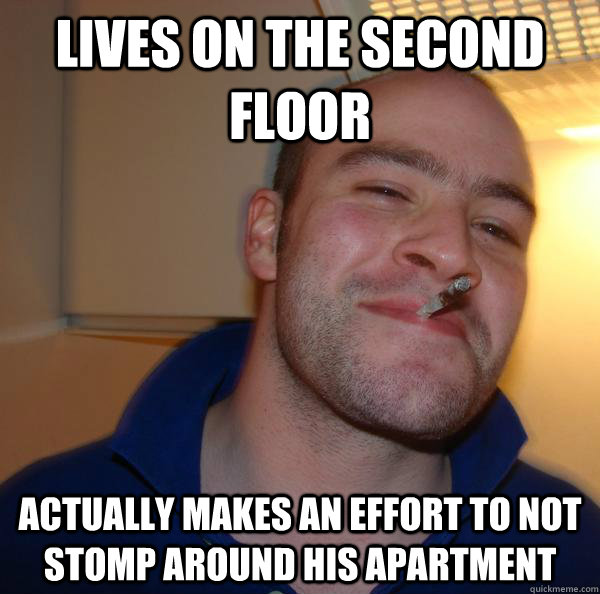 lives on the second floor actually makes an effort to not s - Good Guy Greg