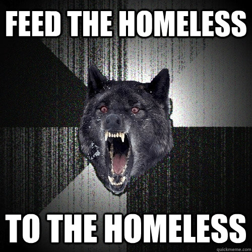 feed the homeless to the homeless - Insanity Wolf