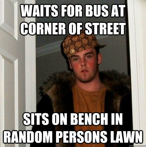 waits for bus at corner of street sits on bench in random pe - Scumbag Steve