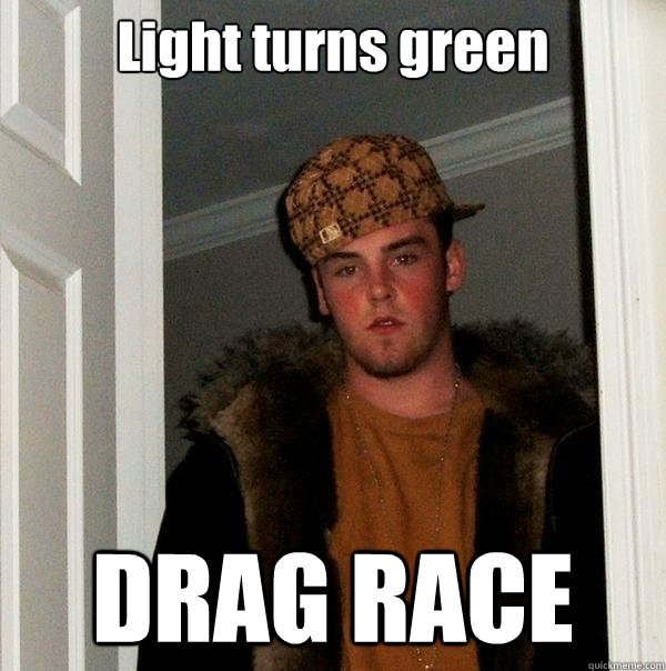 light turns green drag race - Scumbag Steve