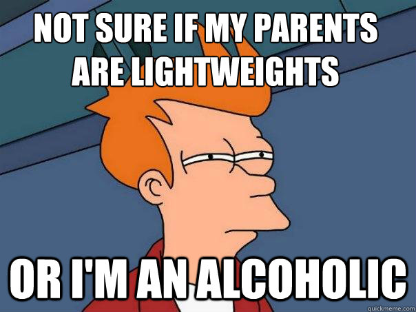not sure if my parents are lightweights or im an alcoholic - Futurama Fry