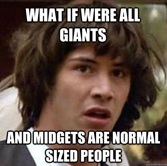 what if were all giants and midgets are normal sized people - conspiracy keanu