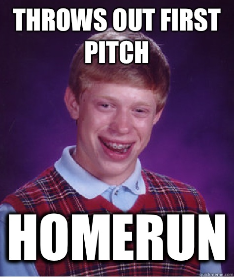 Throws out first pitch Homerun - Bad Luck Brian