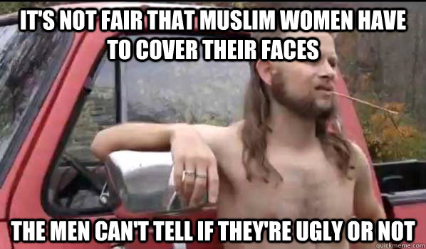 its not fair that muslim women have to cover their faces th - Almost Politically Correct Redneck