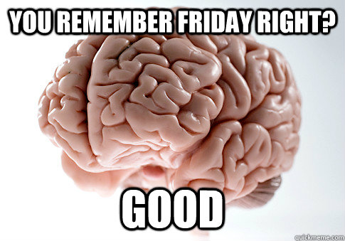 you remember friday right good  - Scumbag Brain