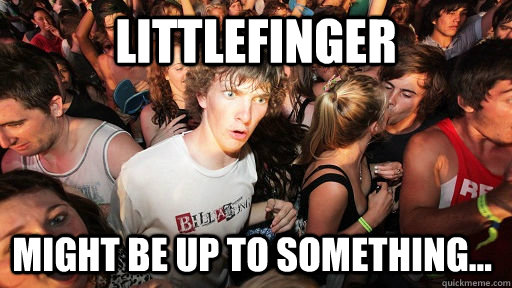 littlefinger might be up to something - Sudden Clarity Clarence