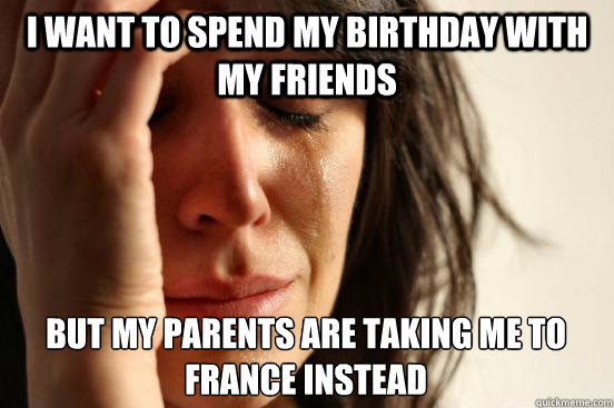 i want to spend my birthday with my friends but my parents a - First World Problems