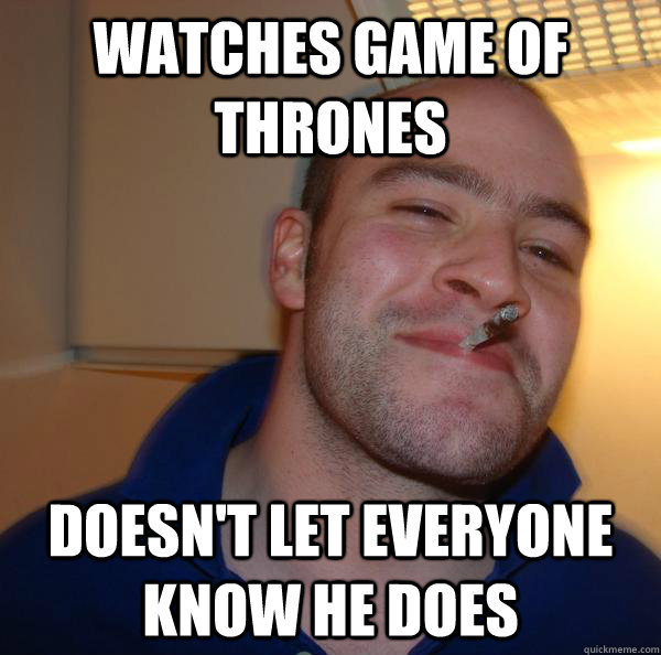watches game of thrones doesnt let everyone know he does - Good Guy Greg