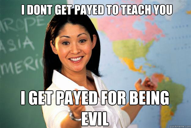 i dont get payed to teach you i get payed for being evil - Unhelpful High School Teacher
