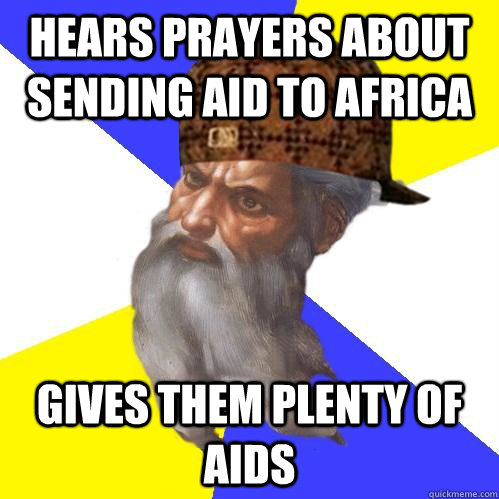 hears prayers about sending aid to africa gives them plenty  - Scumbag Advice God