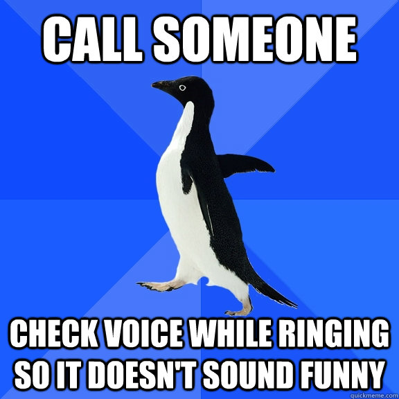 call someone check voice while ringing so it doesnt sound f - Socially Awkward Penguin