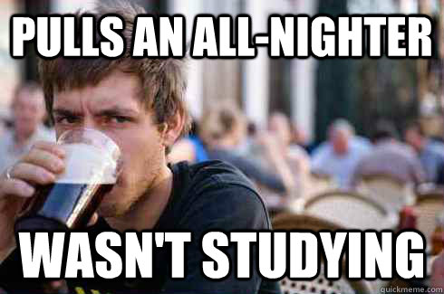 pulls an allnighter wasnt studying - Lazy College Senior
